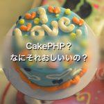 CakePHP?なにそれおいしいの?