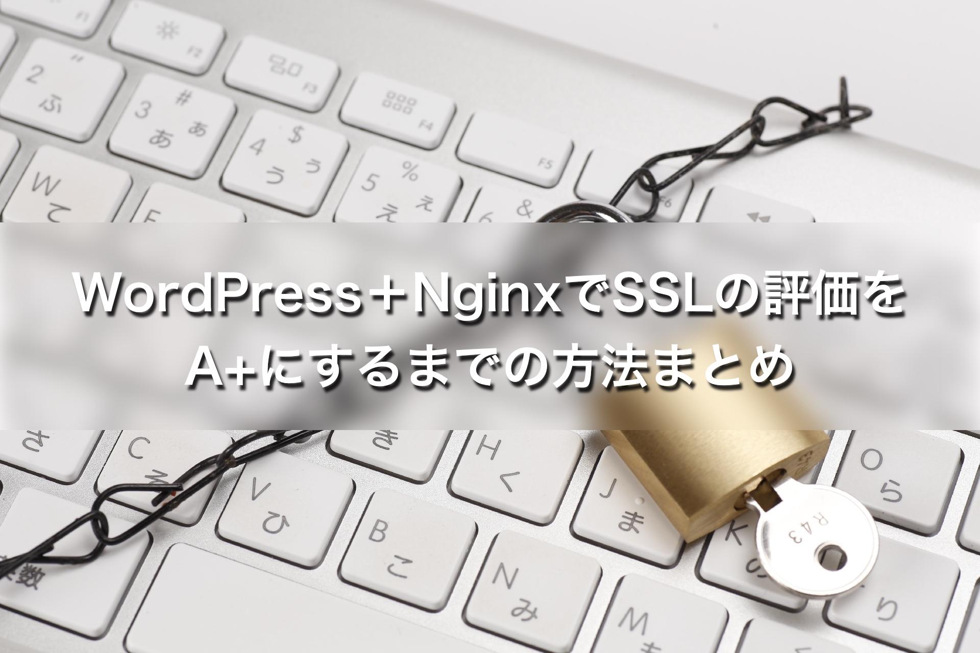 WordPress+NginxでSSLの評価をA+にするまでの方法まとめ